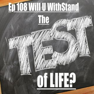 Ep 108 Will U WithStand The Test of Life?