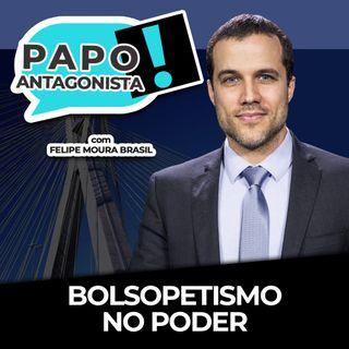 BOLSOPETISMO NO PODER - Papo Antagonista com Felipe Moura Brasil e Claudio Dantas