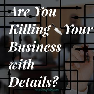 Are You Killing Your Business with Details?