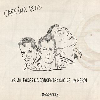 Cafeína #03 - As mil faces da concentração de um herói