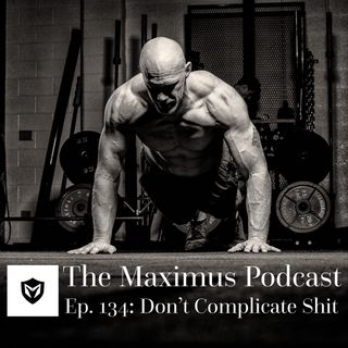 The Maximus Podcast Ep. 134 - Don't Complicate Shit