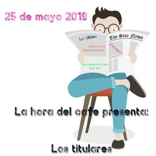 La Hora del Café: Los titulares 25 de mayo 2019