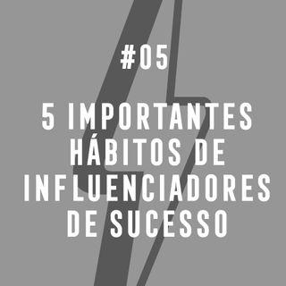 #05 - 5 Importantes Hábitos De Influenciadores De Sucesso
