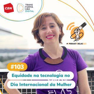 Transformação Digital CBN #103 - Equidade na tecnologia no Dia Internacional da Mulher #OPodcastÉDelas2021