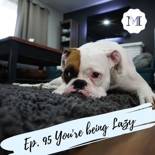 Ep. 95 You're being Lazy