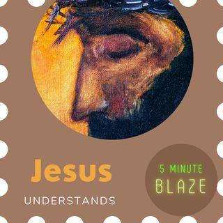 Jesus Understands [5 Minute BLAZE]