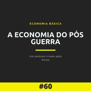 Economia Básica - A economia do Pós Guerra - 60