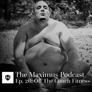 The Maximus Podcast Ep. 26 - Off The Couch Fitness