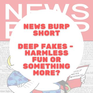 News Burp Short - Deep Fakes - Harmless fun or something to worry about?