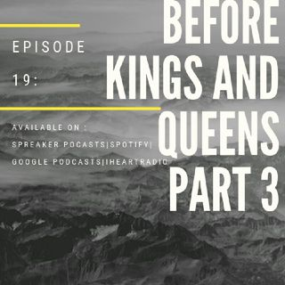 Episode 19-'Before Kings And Queens 3'