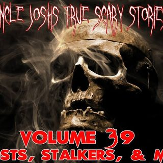Uncle Josh's True Scary Stories - Volume 39 - Stalkers and More