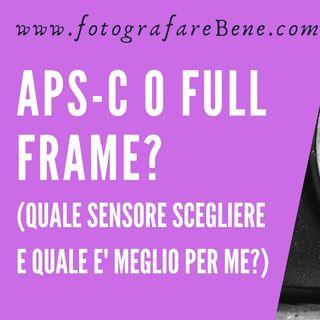 APS-C o Full Frame? Quale sensore scegliere e quale è meglio per me?