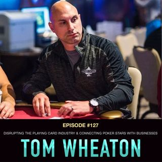 #127 Tom Wheaton: Disrupting the Playing Card Industry & Connecting Poker Stars with Businesses