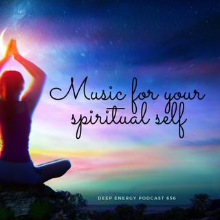 Deep Energy 656 - Music for your Spiritual Self - Part 1 - Background Music for Sleep, Meditation, Relaxation, Massage, Yoga and Studying