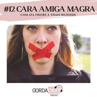 GordaCast #12 | Cara amiga magra com Iza Freire e Thais Rezende