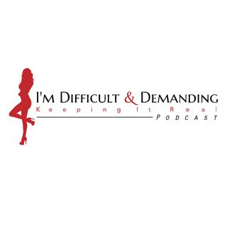 I'm Difficult & Demanding Podcast: Keeping It Real on the Ridiculous World We Live In