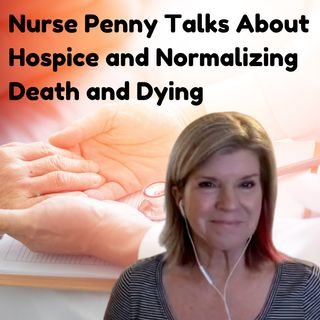 Nurse Penny Talks About Hospice and Normalizing Death and Dying