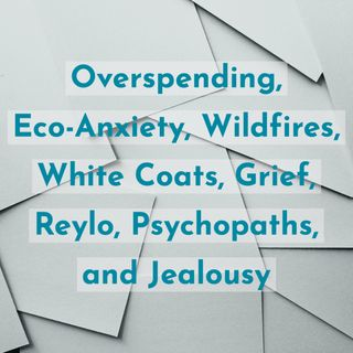 Overspending, Eco-Anxiety, Wildfires, White Coats, Grief, Reylo, Psychopaths, and Jealousy