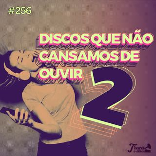 #256: Discos que não cansamos de ouvir 2
