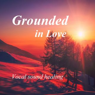 Grounded in Love - Vocal sound healing