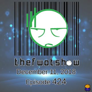 The FWOT Show - December 11, 2018 - Episode 424