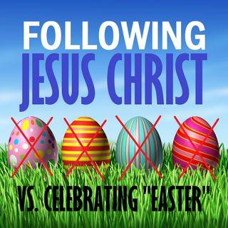 "Following Jesus Christ in Truth Vs. Celebrating ""Easter"""