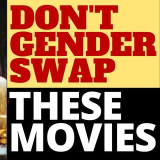 DON'T GENDER SWAP THESE MOVIES!