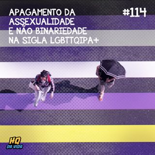HQ da vida #114 - Apagamento da assexualidade e não binariedade na sigla LGBTTQIPA+