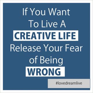 If You Want To Live A Creative Life Release Your Fear of Being Wrong