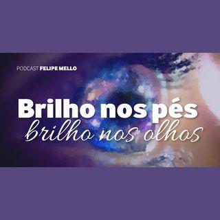 [Podcast Felipe Mello] Brilho nos pés, brilho nos olhos