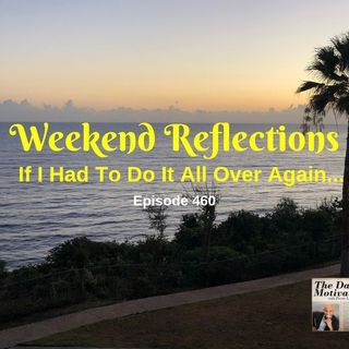 Weekend Reflections - If I Had To Do It All Over Again... Episode #460