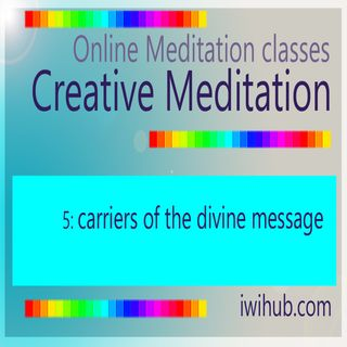 Creative Meditation 5: Carriers of the divine message