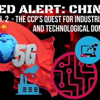 Ep 39 - Red Alert: #China part 2 - The CCP's Quest for Industrial and Technological Dominance