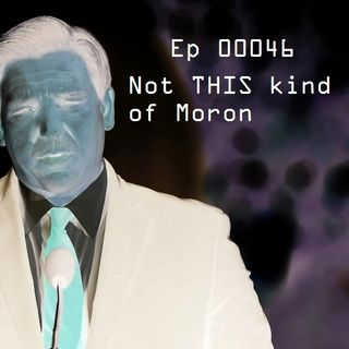 Ep 00046: Not THIS Kind of Moron