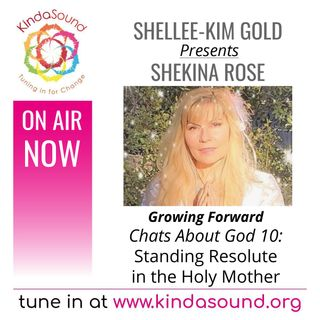 Chats About God 10: Standing Resolute in the Holy Mother | Shekina Rose on Growing Forward with Shellee-Kim Gold