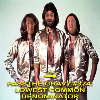 Pass The Gravy #374: Lowest Common Denominator