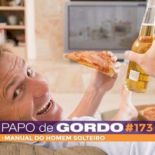 Papo de Gordo 173 - Manual do Homem Solteiro