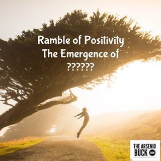 The Ramble of Positivity: Episode 19 - The Emergence of ?????