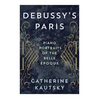 "Prof. Cathy Kautsky, author of ""Debussy's Paris: Piano Portraits of the Belle Epoque"""