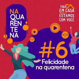 #6 Felicidade na Quarentena