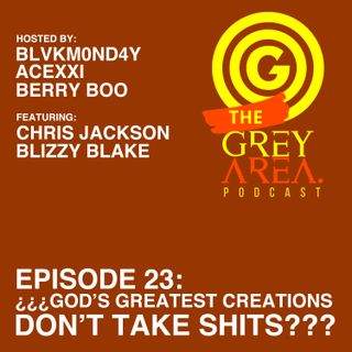 "GreyArea PodCast Episode 23: ""¿¿¿G0d's Greatest Creations D0n't Take Sh!ts???"""