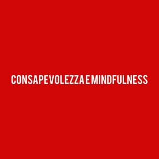 Consapevolezza e Mindfulness