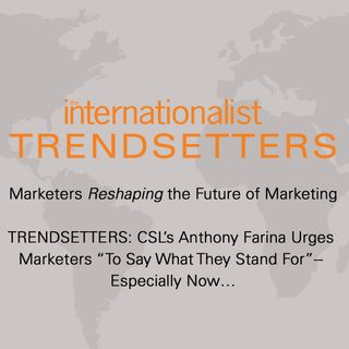 "TRENDSETTERS: CSL's Anthony Farina Urges Marketers ""To Say What They Stand For""-- Especially Now…"