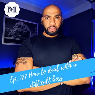 Ep. 127 How to deal with a difficult Boss