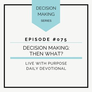 #075 Decision Making: Now What?