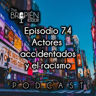 074 - Bropien - Actores accidentados y el racismo