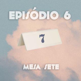 Episódio 06: Mesa 7