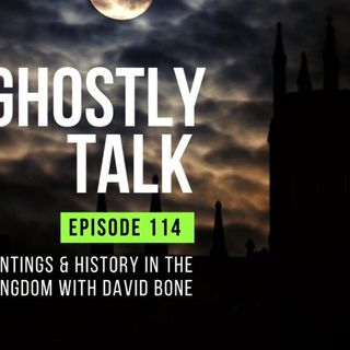 GHOSTLY TALK EP 114 – HAUNTINGS AND HISTORY IN THE UNITED KINGDOM WITH DAVID BONE