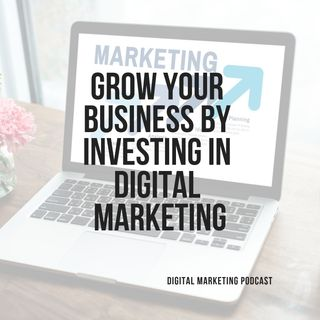 GROW YOUR BUSINESS BY INVESTING IN DIGITAL MARKETING
