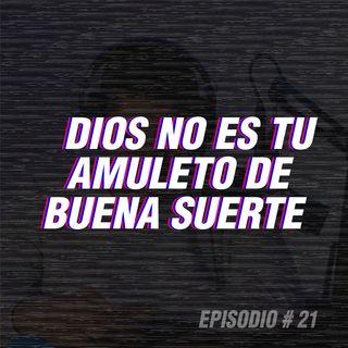 EP 21| DIOS NO ES TU AMULETO DE BUENA SUERTE